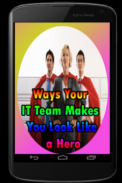 Ways Your IT Team Makes You Look Like a Hero